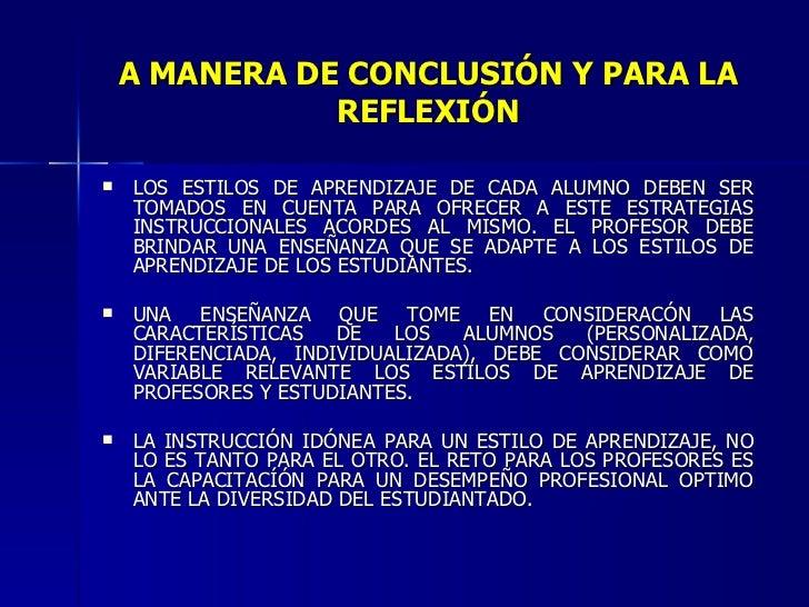 A MANERA DE CONCLUSIÓN Y PARA LA REFLEXIÓN <ul><li>LOS ESTILOS DE APRENDIZAJE DE CADA ALUMNO DEBEN SER TOMADOS EN CUENTA P...