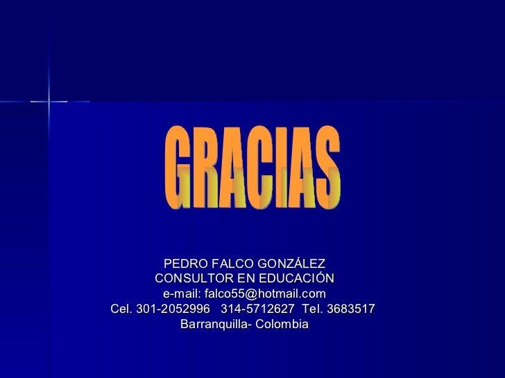 GRACIAS PEDRO FALCO GONZÁLEZ CONSULTOR EN EDUCACIÓN e-mail: falco55@hotmail.com Cel. 301-2052996  314-5712627  Tel. 368351...