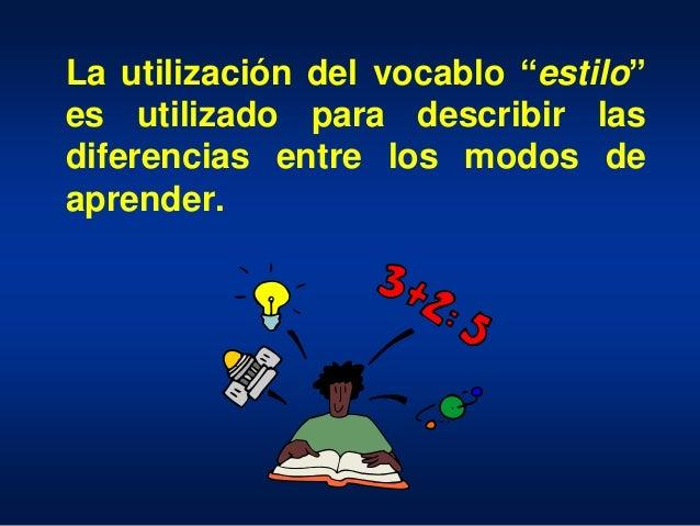 """La utilización del vocablo """"estilo"""" es utilizado para describir las diferencias entre los modos de aprender."""
