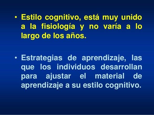• Estilo cognitivo, está muy unido a la fisiología y no varía a lo largo de los años. • Estrategias de aprendizaje, las qu...
