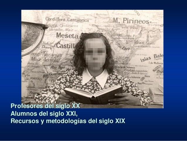 Profesores del siglo XX Alumnos del siglo XXI, Recursos y metodologías del siglo XIX