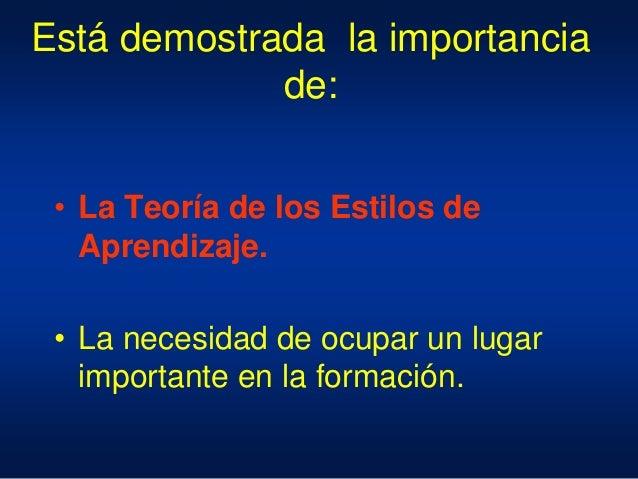 Está demostrada la importancia de: • La Teoría de los Estilos de Aprendizaje. • La necesidad de ocupar un lugar importante...