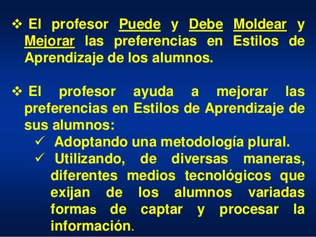  El profesor Puede y Debe Moldear y Mejorar las preferencias en Estilos de Aprendizaje de los alumnos.  El profesor ayud...