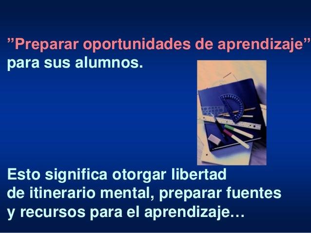 """""""Preparar oportunidades de aprendizaje"""" para sus alumnos. Esto significa otorgar libertad de itinerario mental, preparar f..."""