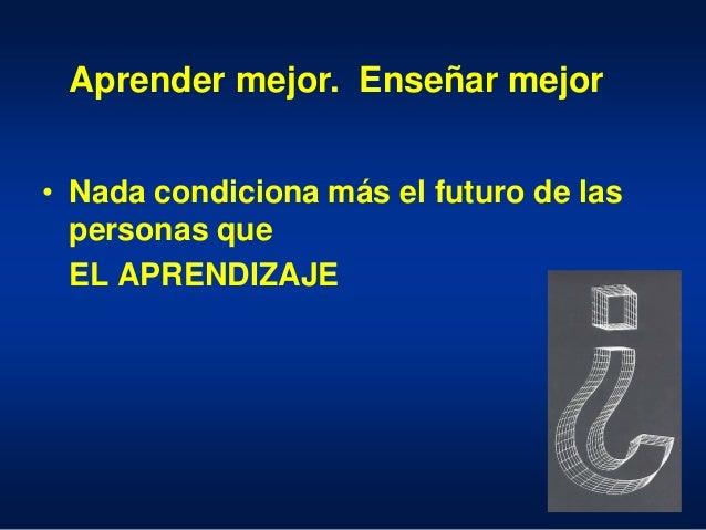 • Nada condiciona más el futuro de las personas que EL APRENDIZAJE Aprender mejor. Enseñar mejor