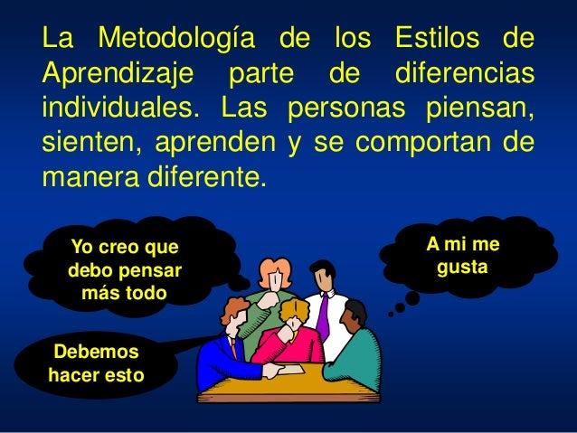 La Metodología de los Estilos de Aprendizaje parte de diferencias individuales. Las personas piensan, sienten, aprenden y ...