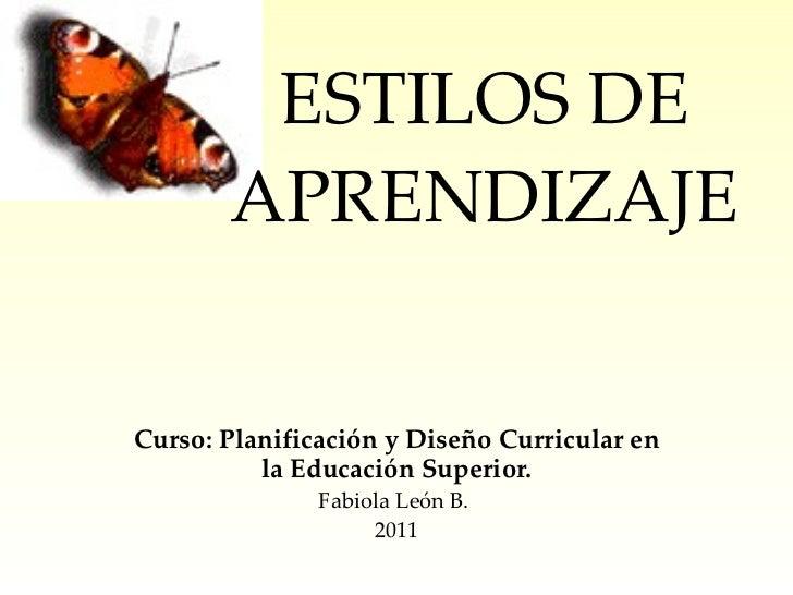 ESTILOS DE APRENDIZAJE Curso:  Planificación y Diseño Curricular en la Educación Superior. Fabiola León B.  2011