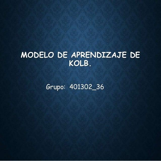 MODELO DE APRENDIZAJE DE KOLB. Grupo: 401302_36