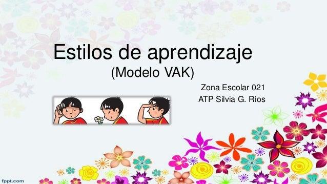 Estilos de aprendizaje (Modelo VAK) Zona Escolar 021 ATP Silvia G. Ríos