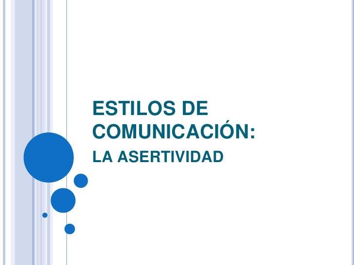 ESTILOS DECOMUNICACIÓN:LA ASERTIVIDAD