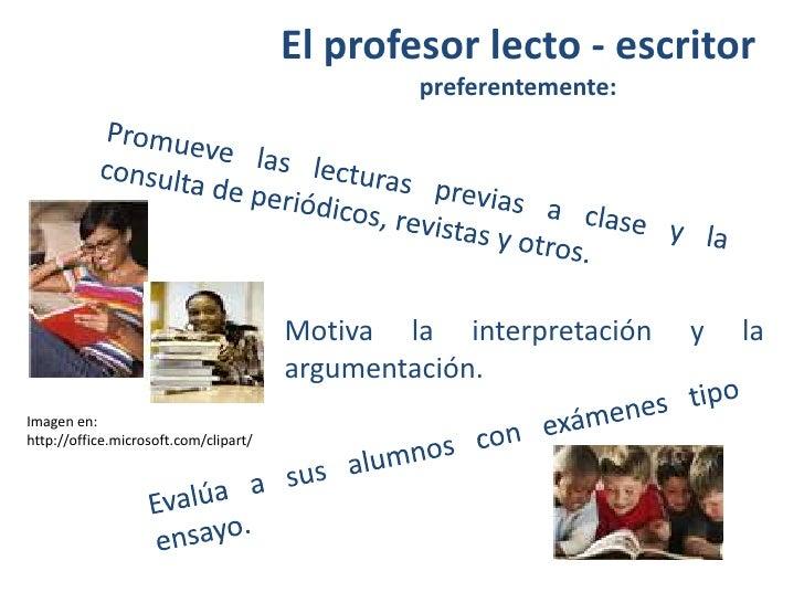 El profesor lecto - escritor preferentemente:<br />Promueve las lecturas previas a clase y la consulta de periódicos, revi...