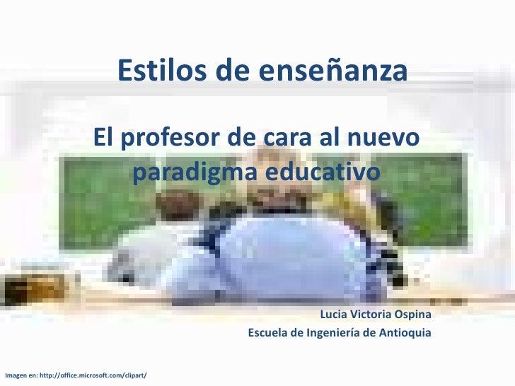 Estilos de enseñanza<br />El profesor de cara al nuevo paradigma educativo<br />Lucia Victoria Ospina<br />Escuela de Inge...