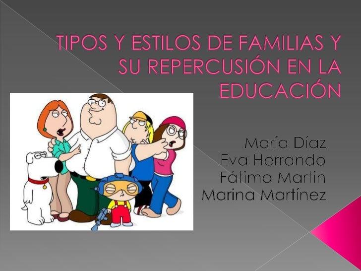 TIPOS Y ESTILOS DE FAMILIAS Y  SU REPERCUSIÓN EN LA EDUCACIÓN <br />María Díaz<br />Eva Herrando<br />Fátima Martin<br />M...