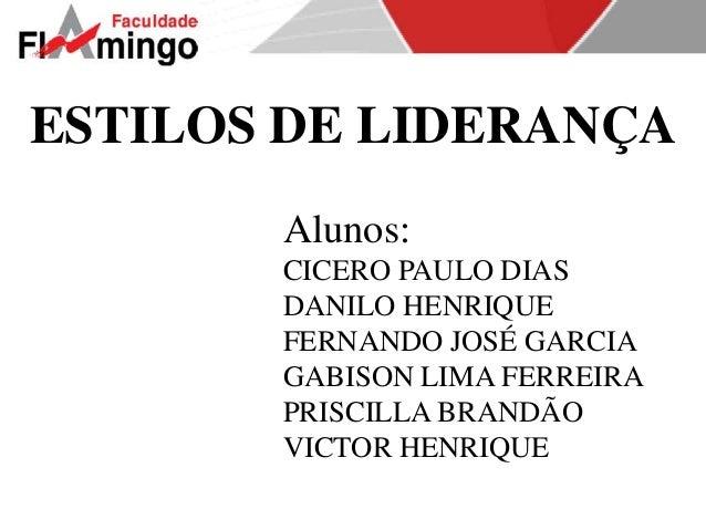 ESTILOS DE LIDERANÇA  Alunos:  CICERO PAULO DIAS  DANILO HENRIQUE  FERNANDO JOSÉ GARCIA  GABISON LIMA FERREIRA  PRISCILLA ...