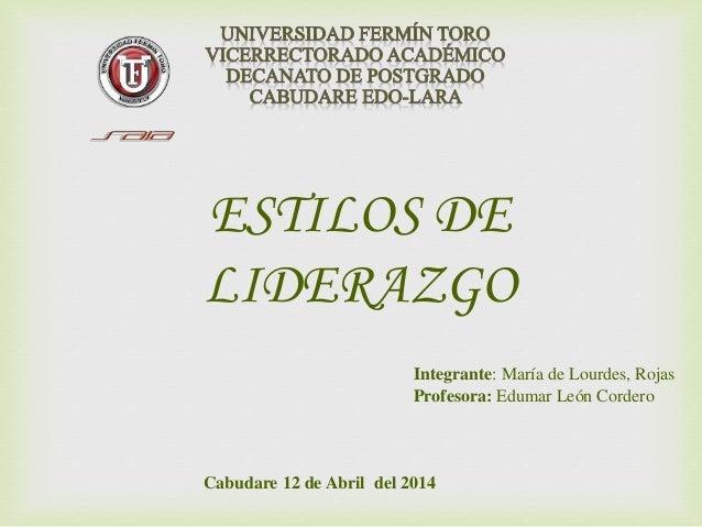 Cabudare 12 de Abril del 2014 Integrante: María de Lourdes, Rojas Profesora: Edumar León Cordero ESTILOS DE LIDERAZGO