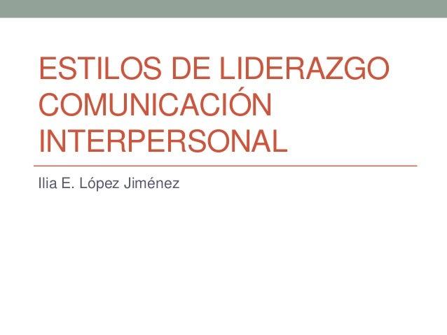 ESTILOS DE LIDERAZGO COMUNICACIÓN INTERPERSONAL Ilia E. López Jiménez