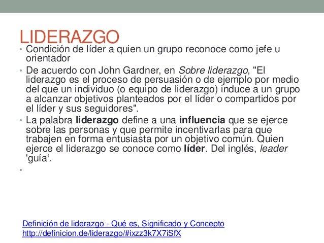 LIDERAZGO• Condición de líder a quien un grupo reconoce como jefe u orientador • De acuerdo con John Gardner, en Sobre lid...