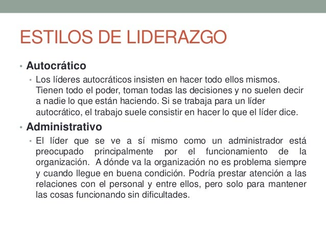 ESTILOS DE LIDERAZGO • Autocrático • Los líderes autocráticos insisten en hacer todo ellos mismos. Tienen todo el poder, t...
