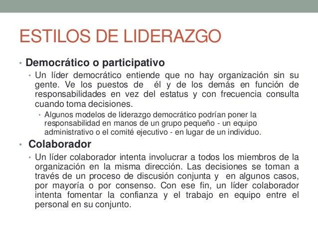 ESTILOS DE LIDERAZGO • Democrático o participativo • Un líder democrático entiende que no hay organización sin su gente. V...