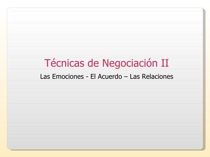 Técnicas de Negociación II Las Emociones - El Acuerdo – Las Relaciones