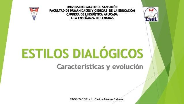 ESTILOS DIALÓGICOS Características y evolución UNIVERSIDAD MAYOR DE SAN SIMÓN FACULTAD DE HUMANIDADES Y CIENCIAS DE LA EDU...