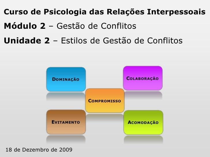 Curso de Psicologia das Relações Interpessoais<br />Módulo 2 – Gestão de Conflitos<br />Unidade 2 – Estilos de Gestão de C...