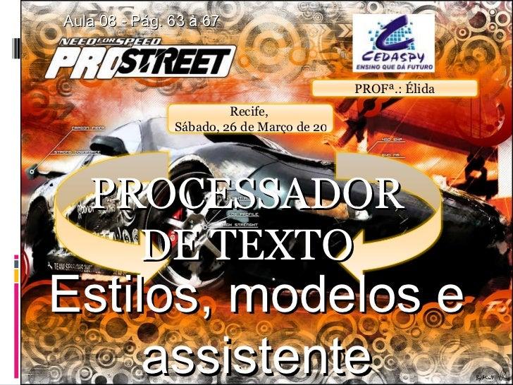 PROCESSADOR DE TEXTO Aula 08 - Pág. 63 à 67 Estilos, modelos e assistente PROFª.: Élida Recife,  Sábado, 26 de Março de 2011