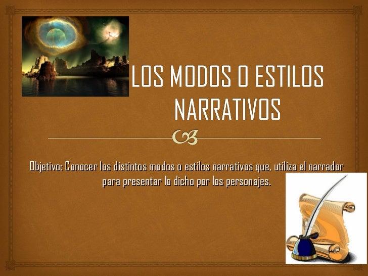 Objetivo: Conocer los distintos modos o estilos narrativos que, utiliza el narrador                   para presentar lo di...