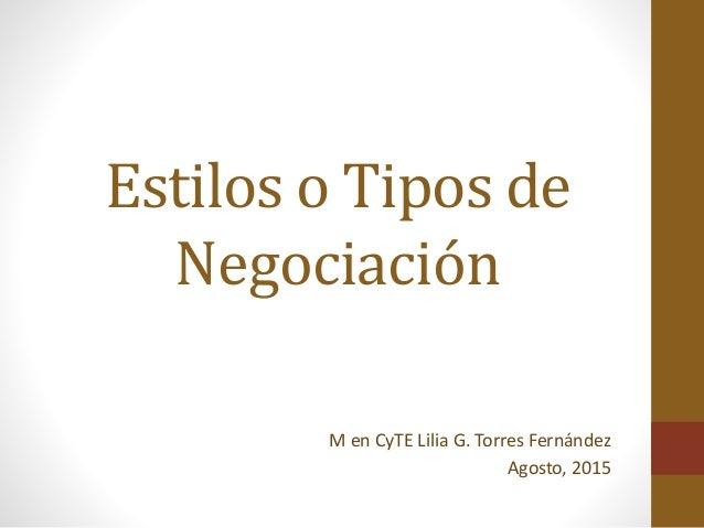 Estilos o Tipos de Negociación M en CyTE Lilia G. Torres Fernández Agosto, 2015