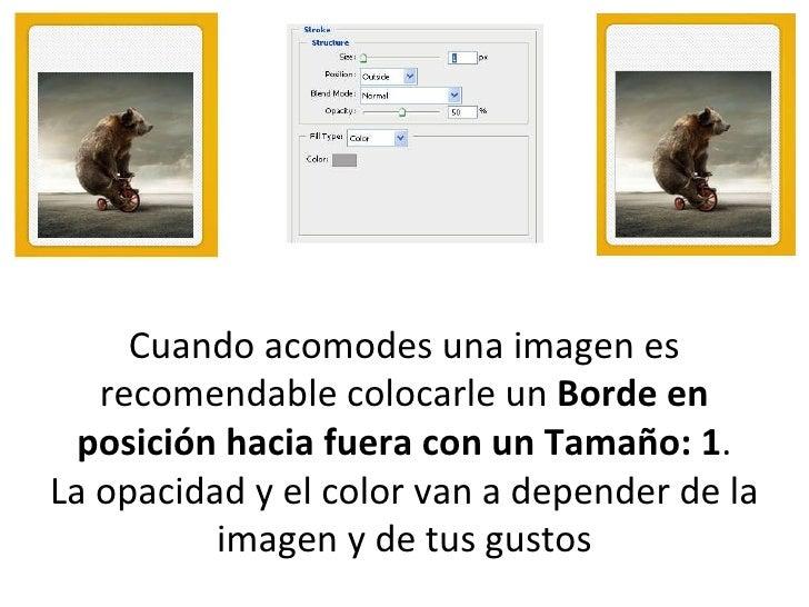 Cuando acomodes una imagen es recomendable colocarle un  Borde en posición hacia fuera con un Tamaño: 1 . La opacidad y el...