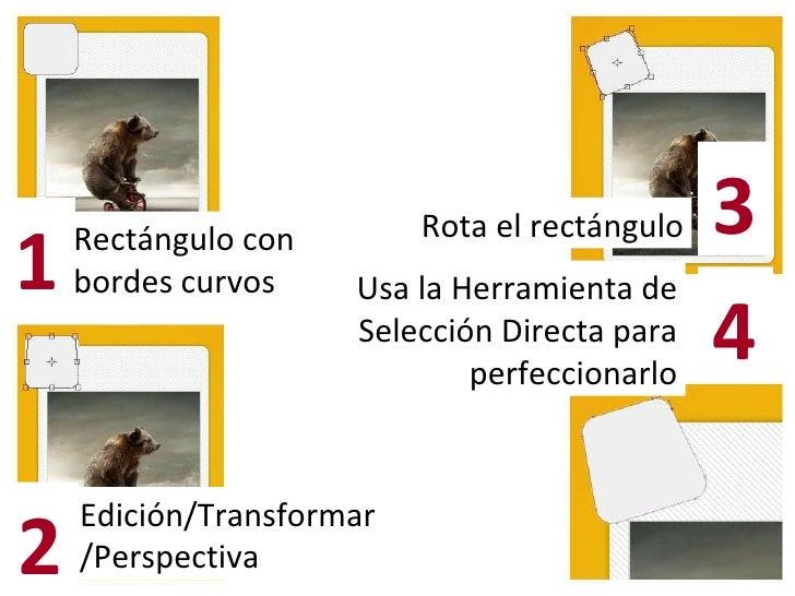 Rectángulo con bordes curvos Edición/Transformar/Perspectiva 1 2 Rota el rectángulo 3 Usa la Herramienta de Selección Dire...