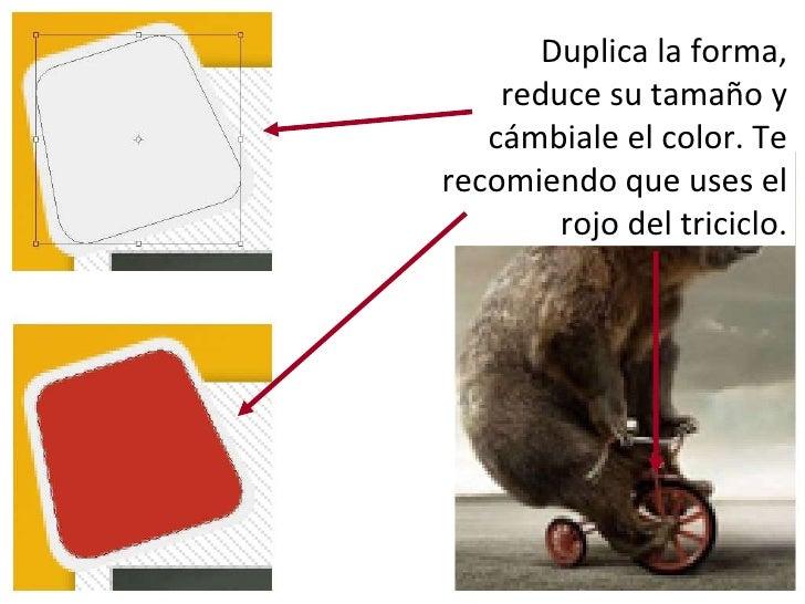 Duplica la forma, reduce su tamaño y cámbiale el color. Te recomiendo que uses el rojo del triciclo.