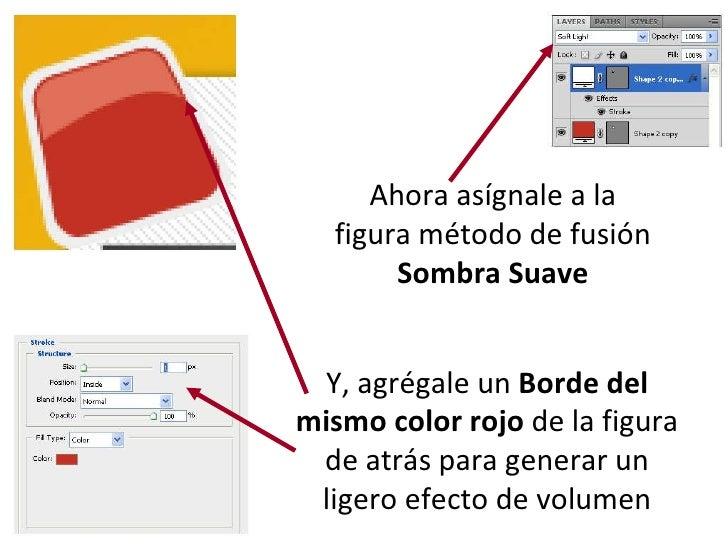 Ahora asígnale a la figura método de fusión  Sombra Suave Y, agrégale un  Borde del mismo color rojo  de la figura de atrá...