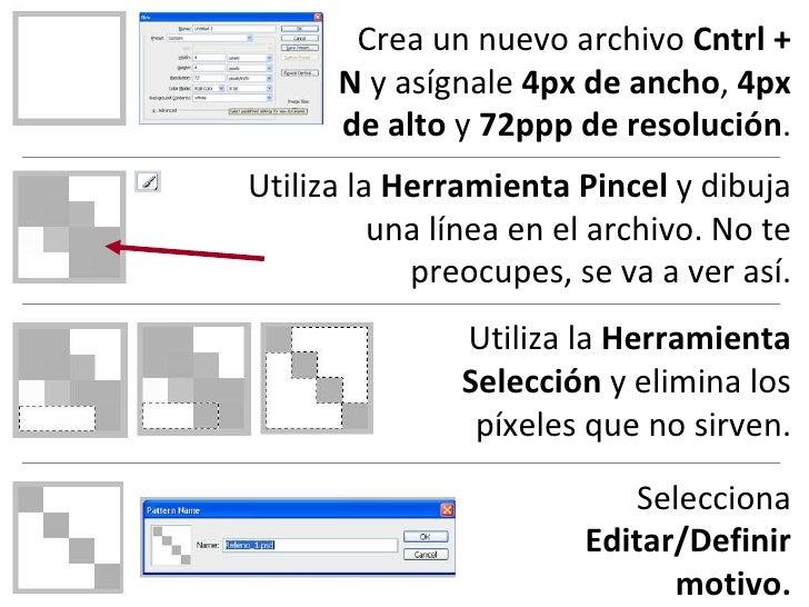 Crea un nuevo archivo  Cntrl + N  y asígnale  4px de ancho ,  4px de alto  y  72ppp de resolución . Utiliza la  Herramient...