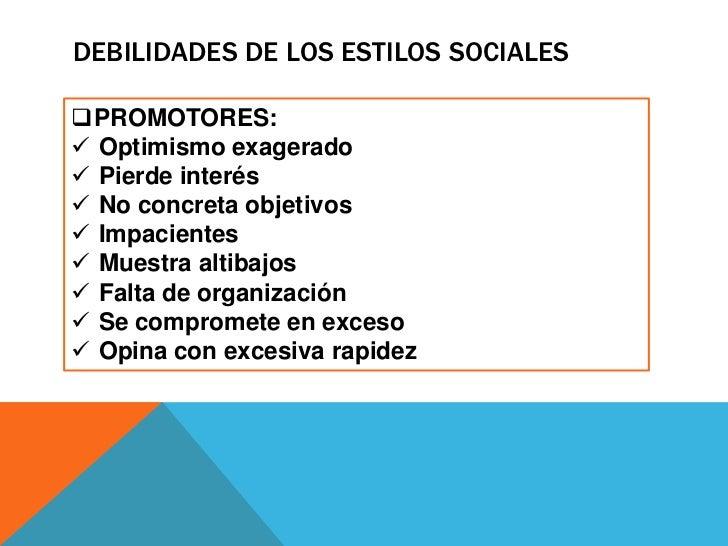 DEBILIDADES DE LOS ESTILOS SOCIALESPROMOTORES: Optimismo exagerado Pierde interés No concreta objetivos Impacientes ...