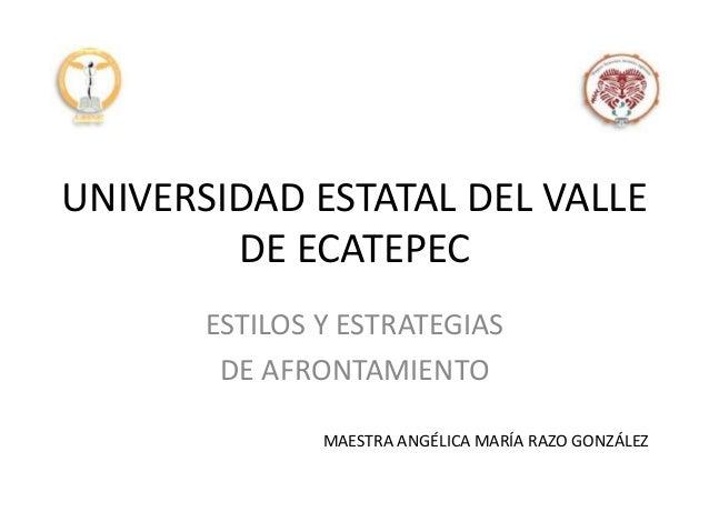 UNIVERSIDAD ESTATAL DEL VALLE DE ECATEPEC ESTILOS Y ESTRATEGIAS DE AFRONTAMIENTO MAESTRA ANGÉLICA MARÍA RAZO GONZÁLEZ
