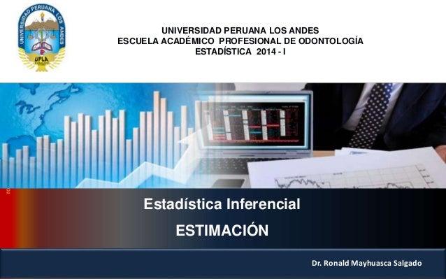 Estadística Inferencial ESTIMACIÓN Dr. Ronald Mayhuasca Salgado UNIVERSIDAD PERUANA LOS ANDES ESCUELA ACADÉMICO PROFESIONA...