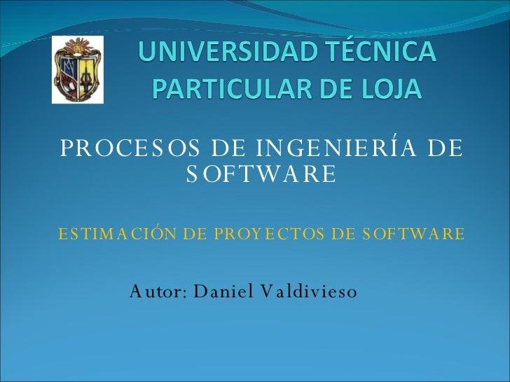 PROCESOS DE INGENIERÍA DE SOFTWARE ESTIMACIÓN DE PROYECTOS DE SOFTWARE Autor: Daniel Valdivieso