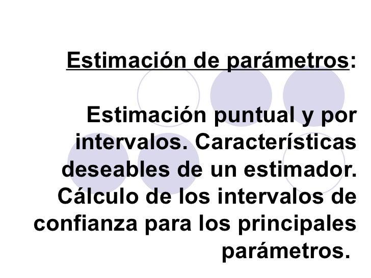 Estimación de parámetros : Estimación puntual y por intervalos. Características deseables de un estimador. Cálculo de los ...