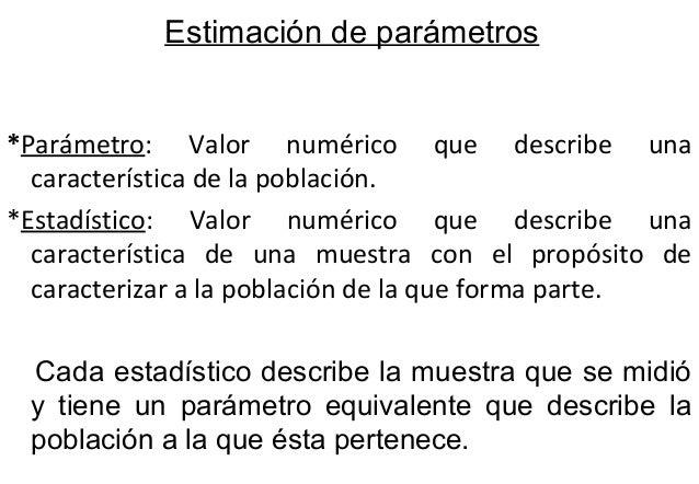 Estimación de parámetros  *Parámetro: Valor numérico que describe una  característica de la población.  *Estadístico: Valo...