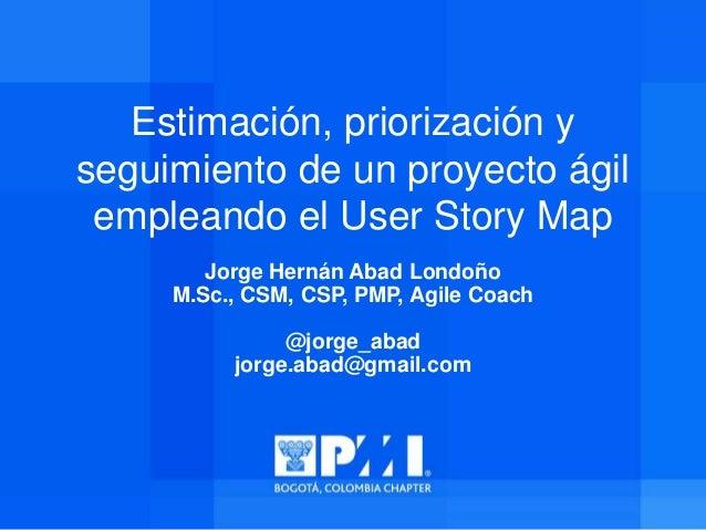 Estimación, priorización y seguimiento de un proyecto ágil empleando el User Story Map Jorge Hernán Abad Londoño M.Sc., CS...