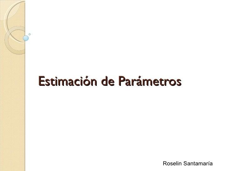 Estimación de Parámetros                    Roselin Santamaría