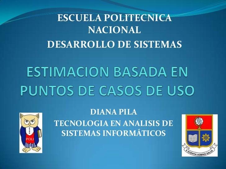 ESCUELA POLITECNICA NACIONAL<br />DESARROLLO DE SISTEMAS<br />ESTIMACION BASADA EN PUNTOS DE CASOS DE USO<br />DIANA PILA<...