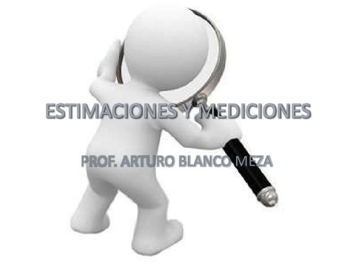 ESTIMACIONES Y MEDICIONES   PROF. ARTURO BLANCO MEZA
