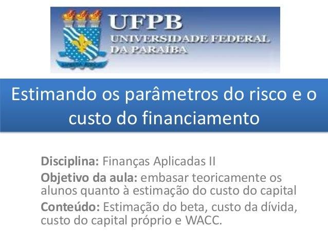 Estimando os parâmetros do risco e o custo do financiamento grggggggggggggggggggg ggggggggg Disciplina: Finanças Aplicadas...