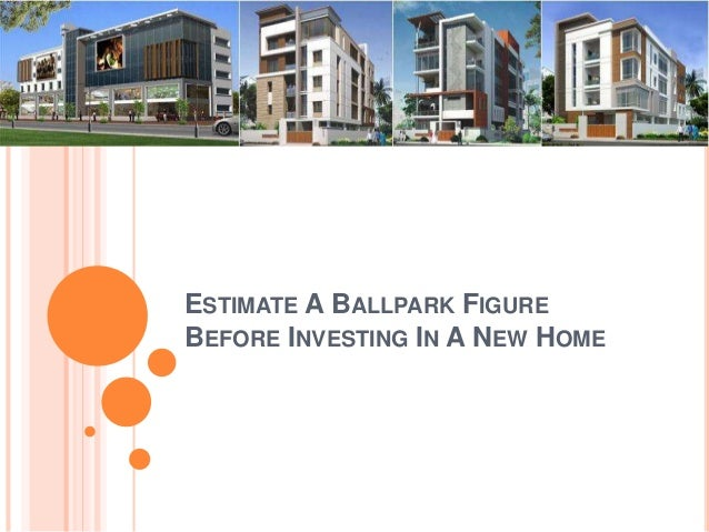 ESTIMATE A BALLPARK FIGURE  BEFORE INVESTING IN A NEW HOME