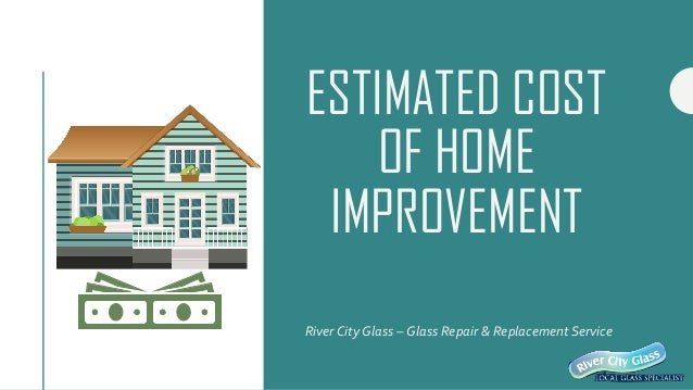 ESTIMATED COST OF HOME IMPROVEMENT River City Glass – Glass Repair & Replacement Service