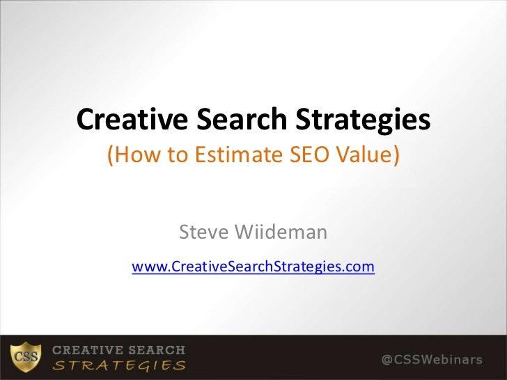 Creative Search Strategies(How to Estimate SEO Value)<br />Steve Wiideman<br />www.CreativeSearchStrategies.com<br />