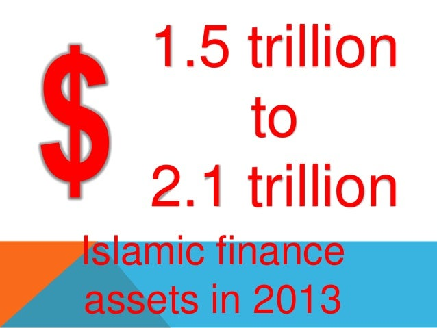 1.5 trillion       to   2.1 trillionIslamic financeassets in 2013