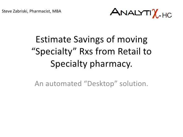 "Estimate Savings of moving ""Specialty"" Rxs from Retail to Specialty pharmacy.<br />An automated ""Desktop"" solution.<br />S..."